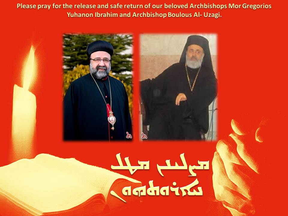 Please pray for the release and safe return of our beloved Archbishops Mor Gregorios Yuhanon Ibrahim and Archbishop Boulous Al- Uzagi.